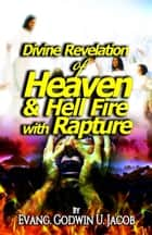 Divine Revelation of: Heaven and Hell Fire with Rapture ebook by Evang.Godwin U. Jacob
