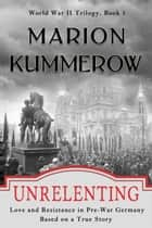 Unrelenting - Love and Resistance in Pre-War Germany ebook by Marion Kummerow