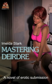 Mastering Deirdre: A novel of erotic submission ebook by Imelda Stark
