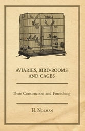 Aviaries, Bird-Rooms and Cages - Their Construction and Furnishing ebook by H. Norman