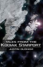 Tales From the Kodiak Starport ebook by Justin Oldham