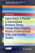 Kalevi Holsti: A Pioneer in International Relations Theory, Foreign Policy Analysis, History of International Order, and Security Studies ebook by Kalevi Holsti