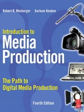 Introduction to Media Production - The Path to Digital Media Production ebook by Gorham Kindem,Robert B. Musburger, PhD