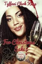 For Christmas' Sake: Naughty Edition ebook by Tyffani Clark Kemp