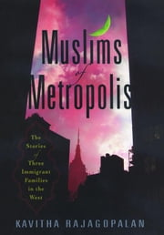 Muslims of Metropolis: The Stories of Three Immigrant Families in the West ebook by Rajagopalan, Kavitha