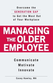 Managing the Older Employee - Overcome the Generation Gap to Get the Most Out of Your Workplace ebook by Casey Hawley