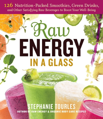 Raw Energy in a Glass - 126 Nutrition-Packed Smoothies, Green Drinks, and Other Satisfying Raw Beverages to Boost Your Well-Being ebook by Stephanie L. Tourles