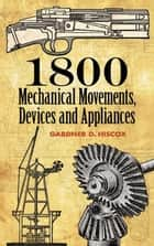 1800 Mechanical Movements, Devices and Appliances ebook by Gardner D. Hiscox