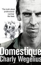 Domestique - The Real-life Ups and Downs of a Tour Pro ebook by Charly Wegelius
