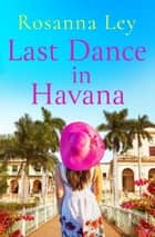 Last Dance in Havana - Escape to Cuba with the perfect holiday read! ebook by Rosanna Ley