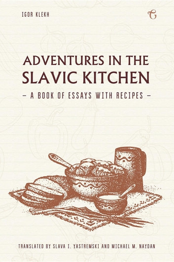 Adventures in the Slavic Kitchen - A book of Essays with Recipes ebook by Igor Klekh