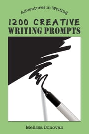 1200 Creative Writing Prompts (Adventures in Writing) ebook by Melissa Donovan