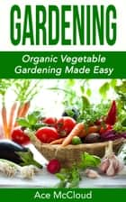 Gardening: Organic Vegetable Gardening Made Easy ebook by Ace McCloud