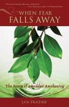 When Fear Falls Away: The Story Of A Sudden Awakening ebook by Jan Frazier