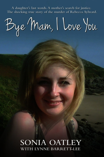 Bye Mam, I Love You - A daughter's last words. A mother's search for justice. The shocking true story of the murder of Rebecca Aylward ebook by Sonia Oatley,Lynne Barrett-Lee