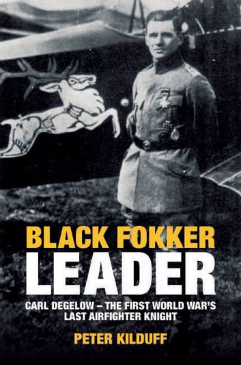 Black Fokker Leader: Carl Degelow-The First World War's Last Airfighter Knight ebook by Peter Kilduff