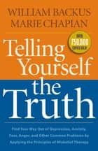 Telling Yourself the Truth - Find Your Way Out of Depression, Anxiety, Fear, Anger, and Other Common Problems by Applying the Principles of Misbelief Therapy ebook by William Backus, Marie Chapian