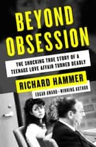 Beyond Obsession - The Shocking True Story of a Teenage Love Affair Turned Deadly ebooks by Richard Hammer