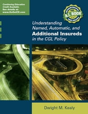 Understanding Named, Automatic and Additional Insureds in the CGL Policy ebook by Dwight Kealy