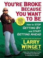 You're Broke Because You Want to Be - How to Stop Getting By and Start Getting Ahead ebook by Larry Winget