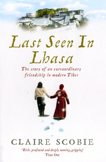 Last Seen in Lhasa - The story of an extraordinary friendship in modern Tibet ebook by Claire Scobie