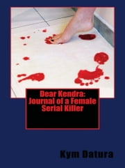 Dear Kendra: Journal of a Female Serial Killer ebook by Kym Datura