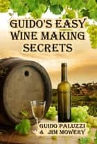 Guido's Easy Wine Making Secrets ebook by James Mowery