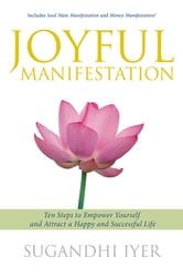 Joyful Manifestation - Ten Steps to Empower Yourself and Attract a Happy and Successful Life ebook by Sugandhi Iyer