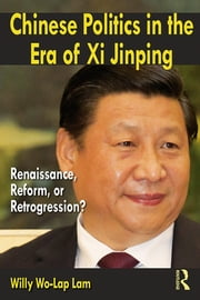 Chinese Politics in the Era of Xi Jinping - Renaissance, Reform, or Retrogression? ebook by Willy Wo-Lap Lam