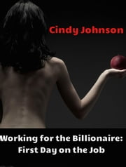 Working for the Billionaire 2: First Day on the Job - Working for the Billionaire, #2 ebook by Cindy Johnson