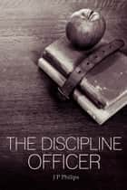 The Discipline Officer ebook by J P Philips