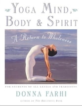Yoga Mind, Body & Spirit - A Return to Wholeness ebook by Donna Farhi
