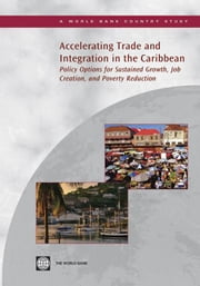 Accelerating Trade and Integration in the Caribbean: Policy Options for Sustained Growth, Job Creation, and Poverty Reduction ebook by World Bank