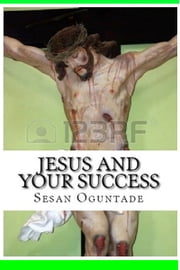 Jesus and Your Success ebook by Sesan Oguntade