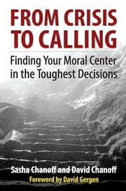 From Crisis to Calling - Finding Your Moral Center in the Toughest Decisions ebook by Sasha Chanoff,David Chanoff,David Gergen