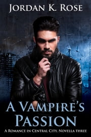 A Vampire's Passion - A Romance In Central City, Novella Three ebook by Jordan K. Rose