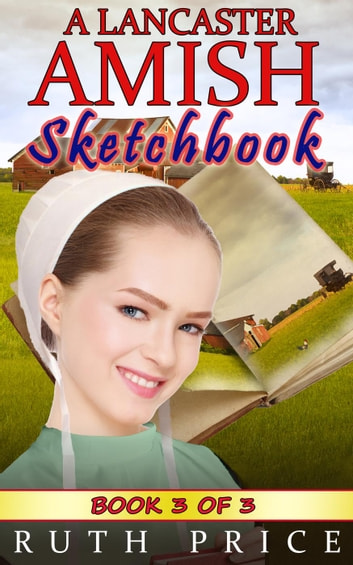 A Lancaster Amish Sketchbook - Book 3 - A Lancaster Amish Sketchbook Serial (Amish Faith Through Fire), #3 ebook by Ruth Price