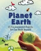 Planet Earth - 24 Environmental Projects You Can Build Yourself ebook by Kathleen M. Reilly, Farah Rizvi