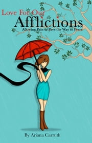 Love For Our Afflictions - Allowing Pain to Pave the Way to Peace ebook by Ariana Carruth