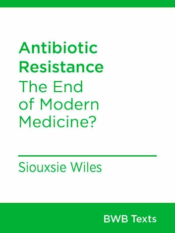 Antibiotic Resistance - The End of Modern Medicine ebook by Siouxsie Wiles
