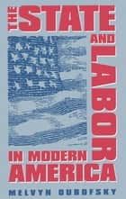 The State and Labor in Modern America ebook by Melvyn Dubofsky