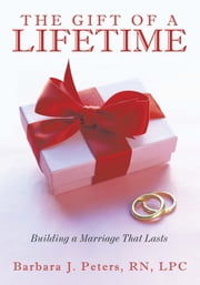 The Gift of a Lifetime - Building a Marriage That Lasts ebook by Barbara J. Peters, RN, LPC
