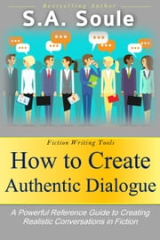 How to Create Authentic Dialogue: A Powerful Reference Guide to Crafting Realistic Conversations in Fiction - Fiction Writing Tools, #4 ebook by S. A. Soule