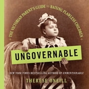Ungovernable - The Victorian Parent's Guide to Raising Flawless Children audiobook by Therese Oneill