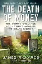 The Death of Money - The Coming Collapse of the International Monetary System 電子書 by James Rickards