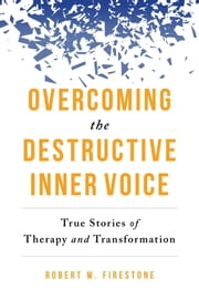 Overcoming the Destructive Inner Voice - True Stories of Therapy and Transformation ebook by Robert W. Firestone, Daniel J. Siegel, M.D.