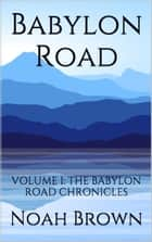 Babylon Road: Book I of The Babylon Road Chronicles ebook by Noah Brown
