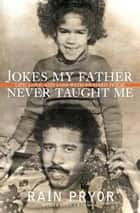 Jokes My Father Never Taught Me - Life, Love, and Loss with Richard Pryor ebook by Rain Pryor