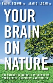 Your Brain on Nature - The Science of Nature's Influence on Your Health, Happiness and Vitality ebook by Eva M. Selhub,Alan C. Logan