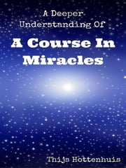 A Deeper Understanding Of A Course In Miracles ebook by Thijs Hottenhuis